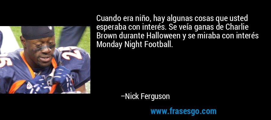 Cuando era niño, hay algunas cosas que usted esperaba con interés. Se veía ganas de Charlie Brown durante Halloween y se miraba con interés Monday Night Football. – Nick Ferguson