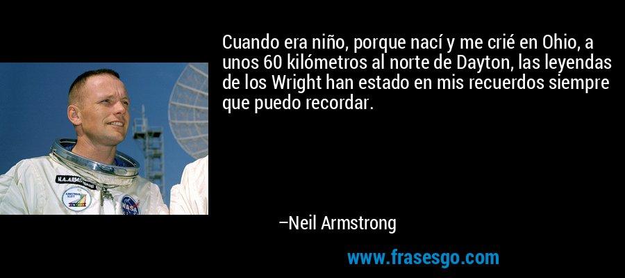 Cuando era niño, porque nací y me crié en Ohio, a unos 60 kilómetros al norte de Dayton, las leyendas de los Wright han estado en mis recuerdos siempre que puedo recordar. – Neil Armstrong