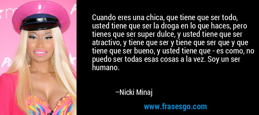Cuando eres una chica, que tiene que ser todo, usted tiene que ser la droga en lo que haces, pero tienes que ser super dulce, y usted tiene que ser atractivo, y tiene que ser y tiene que ser que y que tiene que ser bueno, y usted tiene que - es como, no puedo ser todas esas cosas a la vez. Soy un ser humano. – Nicki Minaj