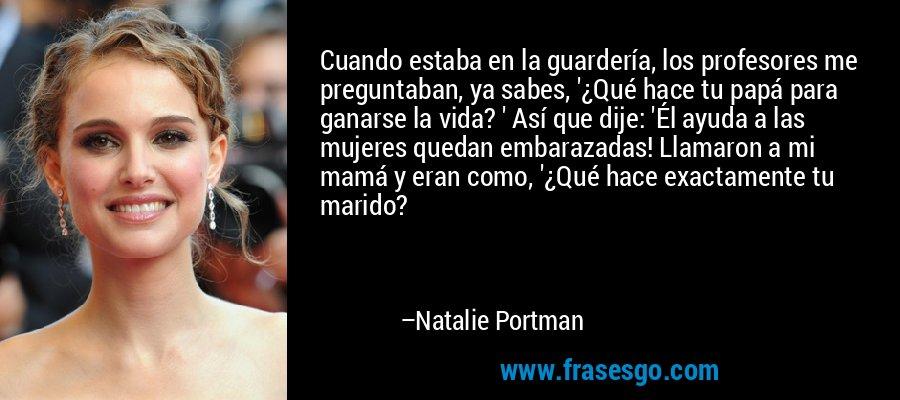 Cuando estaba en la guardería, los profesores me preguntaban, ya sabes, '¿Qué hace tu papá para ganarse la vida? ' Así que dije: 'Él ayuda a las mujeres quedan embarazadas! Llamaron a mi mamá y eran como, '¿Qué hace exactamente tu marido? – Natalie Portman