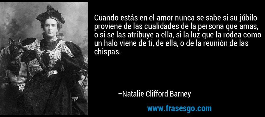 Cuando estás en el amor nunca se sabe si su júbilo proviene de las cualidades de la persona que amas, o si se las atribuye a ella, si la luz que la rodea como un halo viene de ti, de ella, o de la reunión de las chispas. – Natalie Clifford Barney
