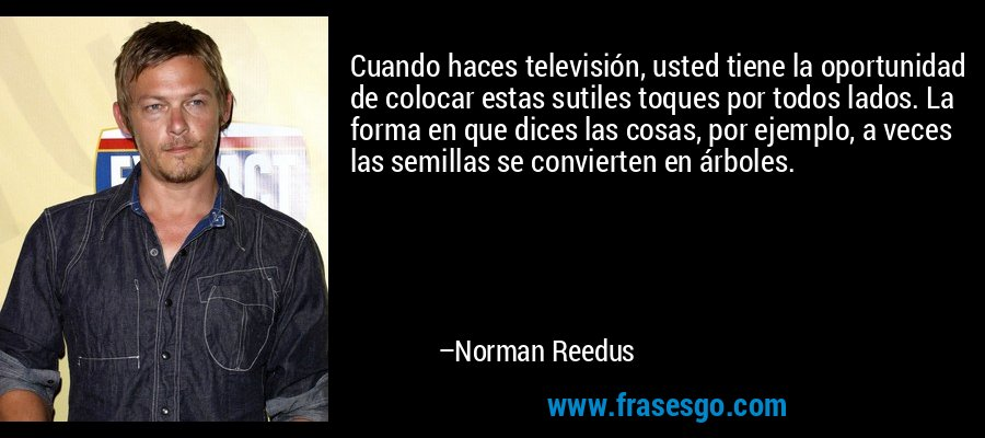 Cuando haces televisión, usted tiene la oportunidad de colocar estas sutiles toques por todos lados. La forma en que dices las cosas, por ejemplo, a veces las semillas se convierten en árboles. – Norman Reedus