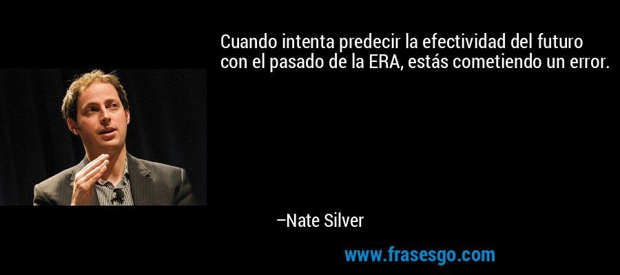 Cuando intenta predecir la efectividad del futuro con el pasado de la ERA, estás cometiendo un error. – Nate Silver