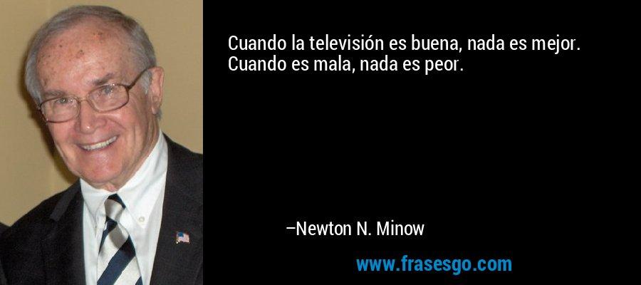 Cuando la televisión es buena, nada es mejor. Cuando es mala, nada es peor. – Newton N. Minow