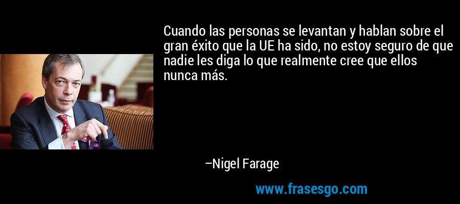 Cuando las personas se levantan y hablan sobre el gran éxito que la UE ha sido, no estoy seguro de que nadie les diga lo que realmente cree que ellos nunca más. – Nigel Farage