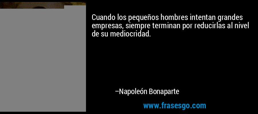 Cuando los pequeños hombres intentan grandes empresas, siempre terminan por reducirlas al nivel de su mediocridad. – Napoleón Bonaparte
