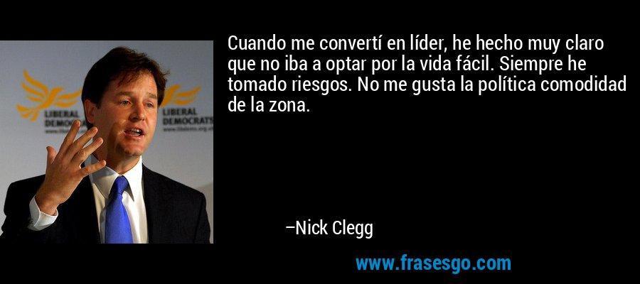 Cuando me convertí en líder, he hecho muy claro que no iba a optar por la vida fácil. Siempre he tomado riesgos. No me gusta la política comodidad de la zona. – Nick Clegg