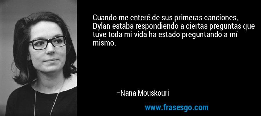 Cuando me enteré de sus primeras canciones, Dylan estaba respondiendo a ciertas preguntas que tuve toda mi vida ha estado preguntando a mí mismo. – Nana Mouskouri