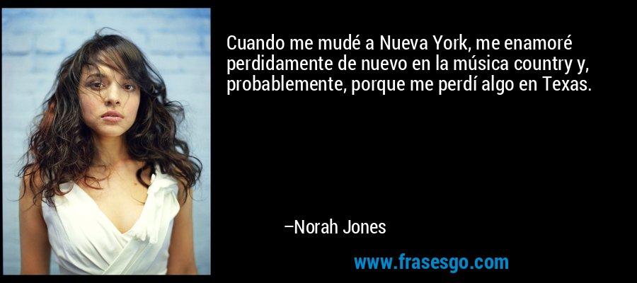 Cuando me mudé a Nueva York, me enamoré perdidamente de nuevo en la música country y, probablemente, porque me perdí algo en Texas. – Norah Jones