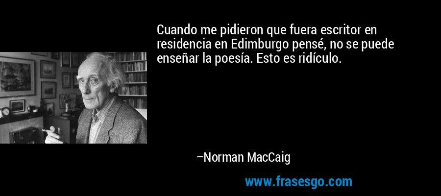 Cuando me pidieron que fuera escritor en residencia en Edimburgo pensé, no se puede enseñar la poesía. Esto es ridículo. – Norman MacCaig