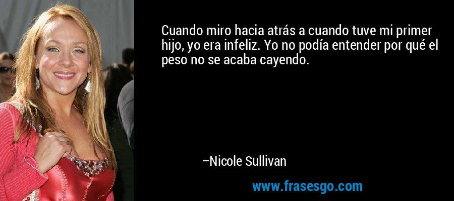 Cuando miro hacia atrás a cuando tuve mi primer hijo, yo era infeliz. Yo no podía entender por qué el peso no se acaba cayendo. – Nicole Sullivan
