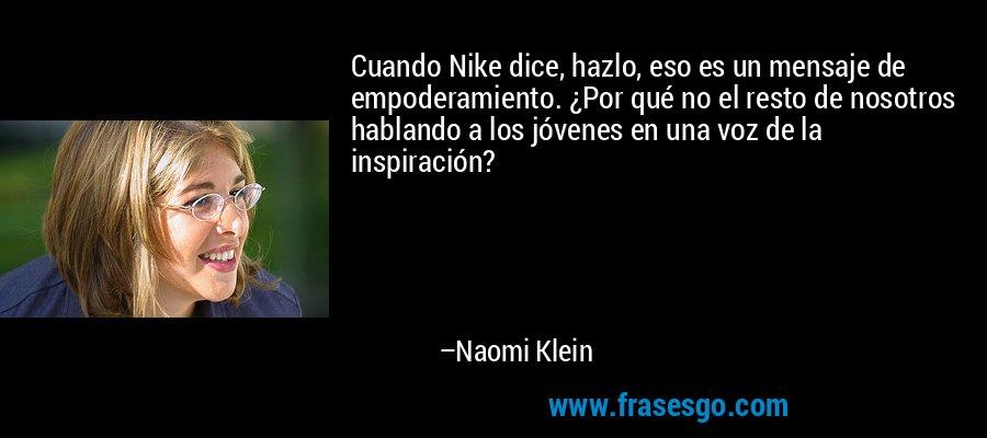 Cuando Nike dice, hazlo, eso es un mensaje de empoderamiento. ¿Por qué no el resto de nosotros hablando a los jóvenes en una voz de la inspiración? – Naomi Klein