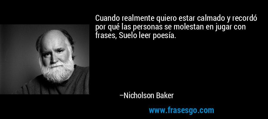 Cuando realmente quiero estar calmado y recordó por qué las personas se molestan en jugar con frases, Suelo leer poesía. – Nicholson Baker