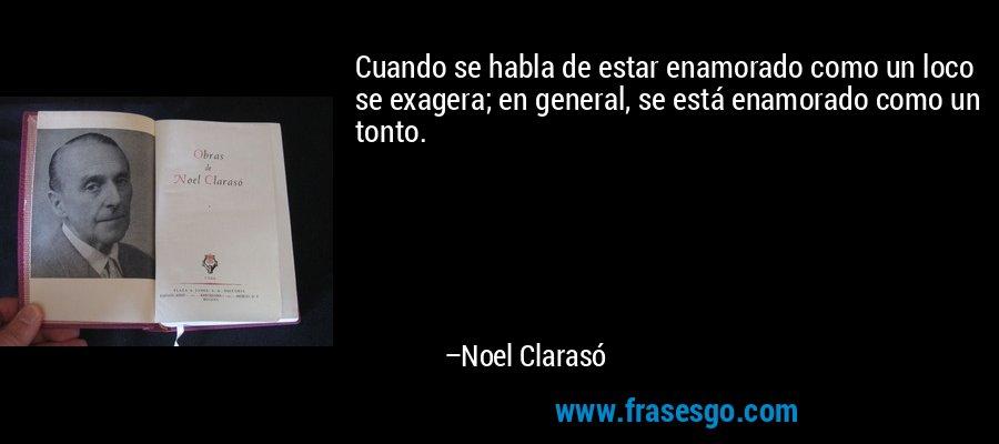Cuando se habla de estar enamorado como un loco se exagera; en general, se está enamorado como un tonto. – Noel Clarasó
