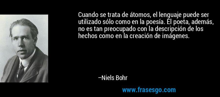 Cuando se trata de átomos, el lenguaje puede ser utilizado sólo como en la poesía. El poeta, además, no es tan preocupado con la descripción de los hechos como en la creación de imágenes. – Niels Bohr