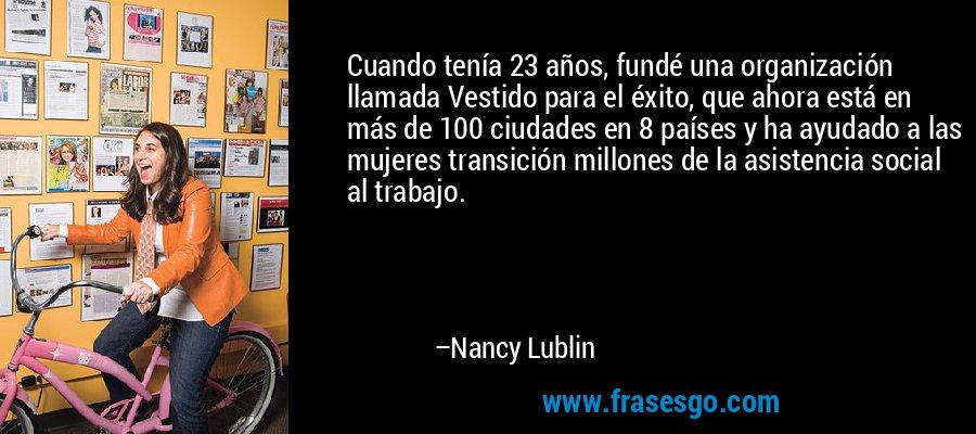 Cuando tenía 23 años, fundé una organización llamada Vestido para el éxito, que ahora está en más de 100 ciudades en 8 países y ha ayudado a las mujeres transición millones de la asistencia social al trabajo. – Nancy Lublin