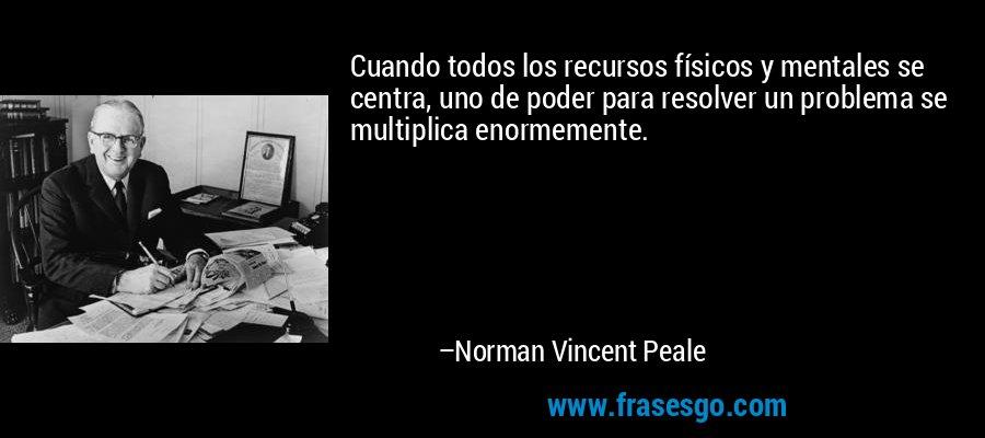 Cuando todos los recursos físicos y mentales se centra, uno de poder para resolver un problema se multiplica enormemente. – Norman Vincent Peale
