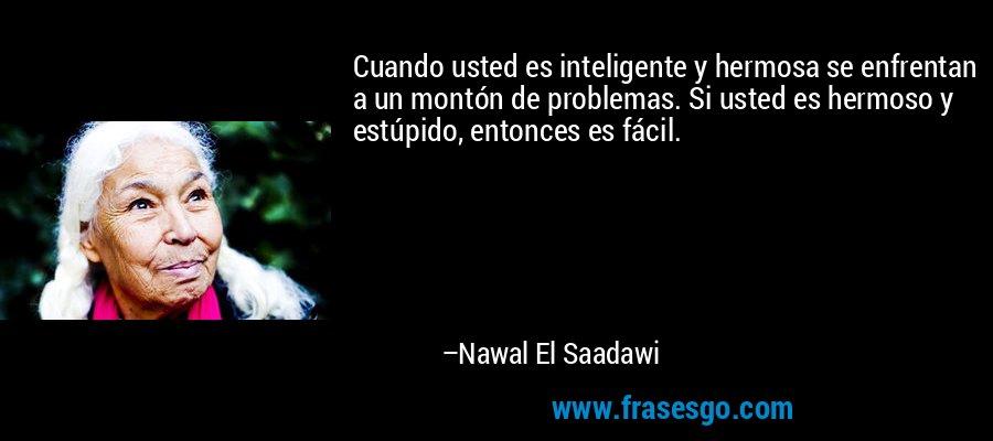 Cuando usted es inteligente y hermosa se enfrentan a un montón de problemas. Si usted es hermoso y estúpido, entonces es fácil. – Nawal El Saadawi