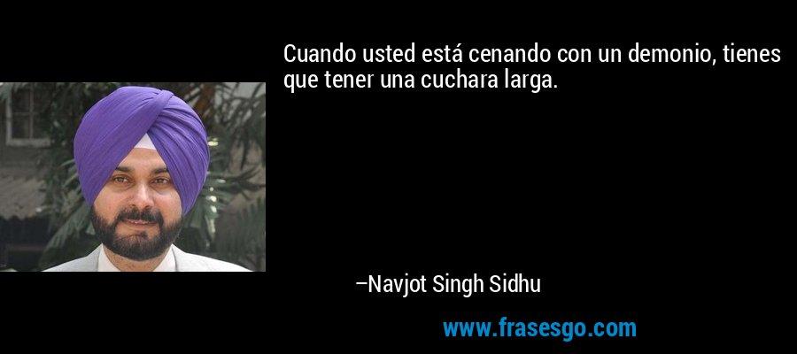 Cuando usted está cenando con un demonio, tienes que tener una cuchara larga. – Navjot Singh Sidhu