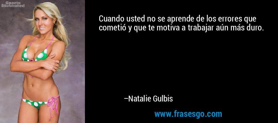 Cuando usted no se aprende de los errores que cometió y que te motiva a trabajar aún más duro. – Natalie Gulbis