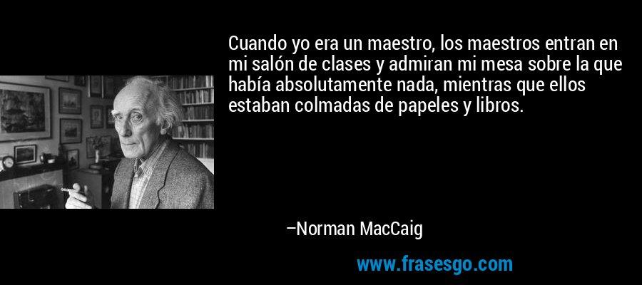 Cuando yo era un maestro, los maestros entran en mi salón de clases y admiran mi mesa sobre la que había absolutamente nada, mientras que ellos estaban colmadas de papeles y libros. – Norman MacCaig