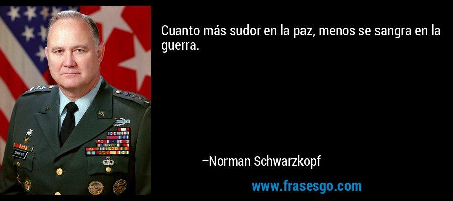Cuanto más sudor en la paz, menos se sangra en la guerra. – Norman Schwarzkopf