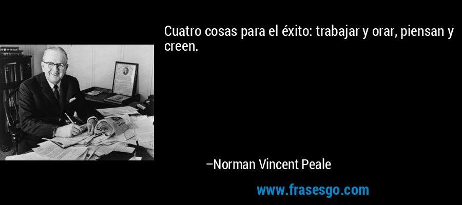 Cuatro cosas para el éxito: trabajar y orar, piensan y creen. – Norman Vincent Peale