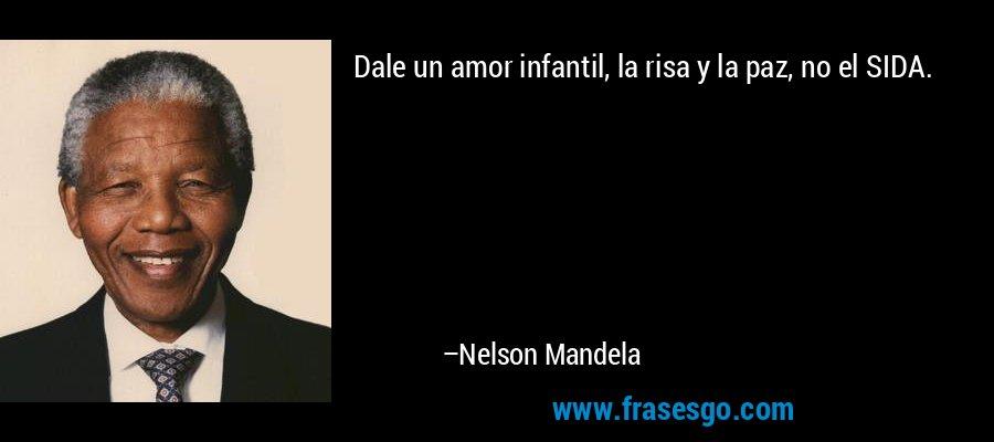 Dale un amor infantil, la risa y la paz, no el SIDA. – Nelson Mandela