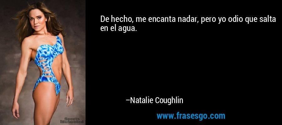 De hecho, me encanta nadar, pero yo odio que salta en el agua. – Natalie Coughlin