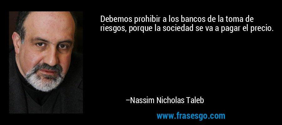 Debemos prohibir a los bancos de la toma de riesgos, porque la sociedad se va a pagar el precio. – Nassim Nicholas Taleb