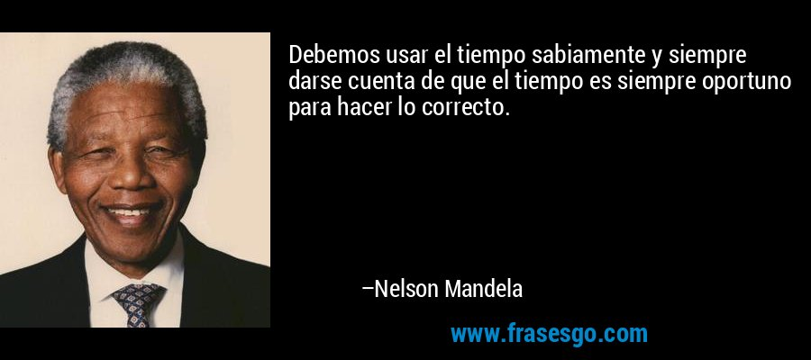 Debemos usar el tiempo sabiamente y siempre darse cuenta de que el tiempo es siempre oportuno para hacer lo correcto. – Nelson Mandela