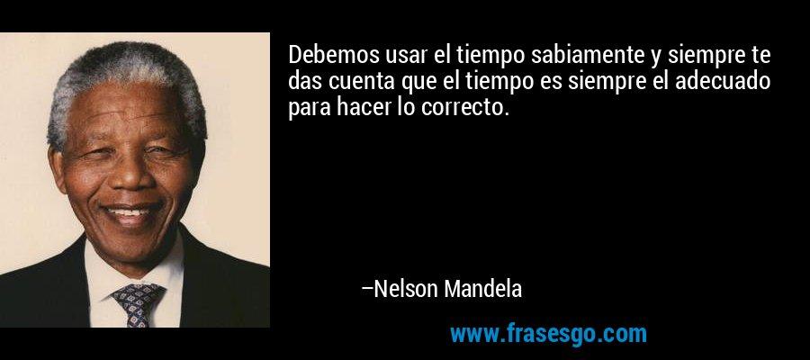 Debemos usar el tiempo sabiamente y siempre te das cuenta que el tiempo es siempre el adecuado para hacer lo correcto. – Nelson Mandela