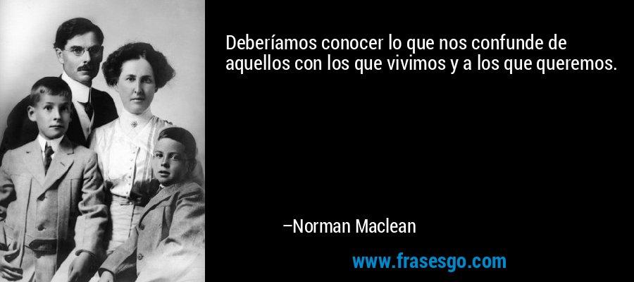 Deberíamos conocer lo que nos confunde de aquellos con los que vivimos y a los que queremos. – Norman Maclean