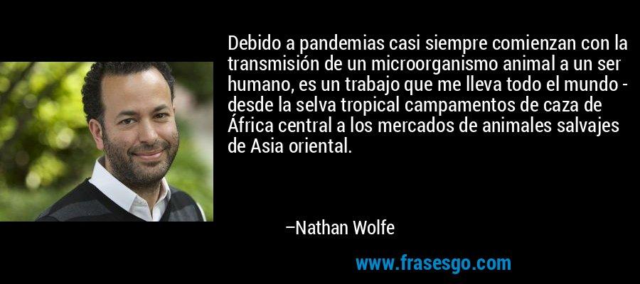 Debido a pandemias casi siempre comienzan con la transmisión de un microorganismo animal a un ser humano, es un trabajo que me lleva todo el mundo - desde la selva tropical campamentos de caza de África central a los mercados de animales salvajes de Asia oriental. – Nathan Wolfe