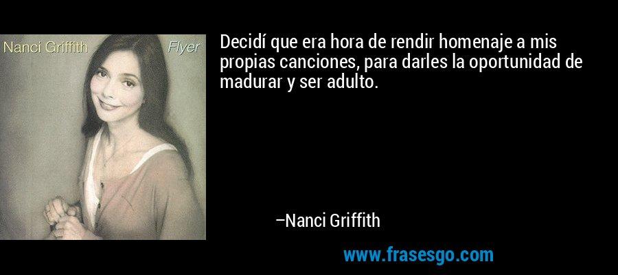 Decidí que era hora de rendir homenaje a mis propias canciones, para darles la oportunidad de madurar y ser adulto. – Nanci Griffith