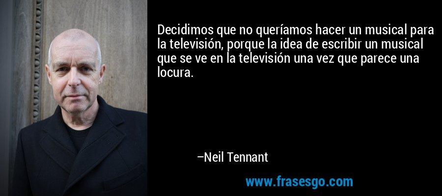 Decidimos que no queríamos hacer un musical para la televisión, porque la idea de escribir un musical que se ve en la televisión una vez que parece una locura. – Neil Tennant