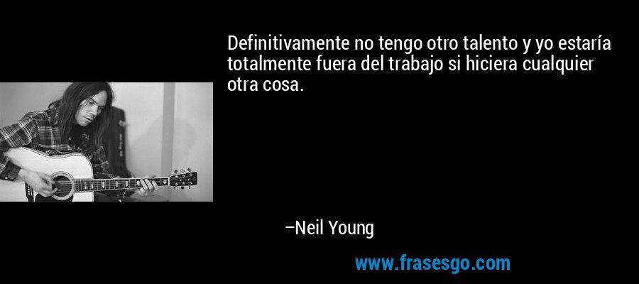 Definitivamente no tengo otro talento y yo estaría totalmente fuera del trabajo si hiciera cualquier otra cosa. – Neil Young