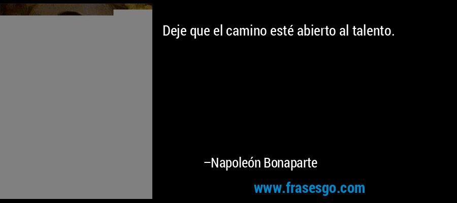 Deje que el camino esté abierto al talento. – Napoleón Bonaparte