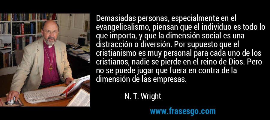 Demasiadas personas, especialmente en el evangelicalismo, piensan que el individuo es todo lo que importa, y que la dimensión social es una distracción o diversión. Por supuesto que el cristianismo es muy personal para cada uno de los cristianos, nadie se pierde en el reino de Dios. Pero no se puede jugar que fuera en contra de la dimensión de las empresas. – N. T. Wright
