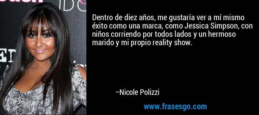 Dentro de diez años, me gustaría ver a mí mismo éxito como una marca, como Jessica Simpson, con niños corriendo por todos lados y un hermoso marido y mi propio reality show. – Nicole Polizzi