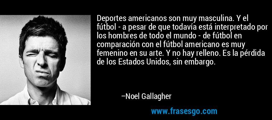 Deportes americanos son muy masculina. Y el fútbol - a pesar de que todavía está interpretado por los hombres de todo el mundo - de fútbol en comparación con el fútbol americano es muy femenino en su arte. Y no hay relleno. Es la pérdida de los Estados Unidos, sin embargo. – Noel Gallagher