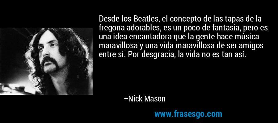Desde los Beatles, el concepto de las tapas de la fregona adorables, es un poco de fantasía, pero es una idea encantadora que la gente hace música maravillosa y una vida maravillosa de ser amigos entre sí. Por desgracia, la vida no es tan así. – Nick Mason