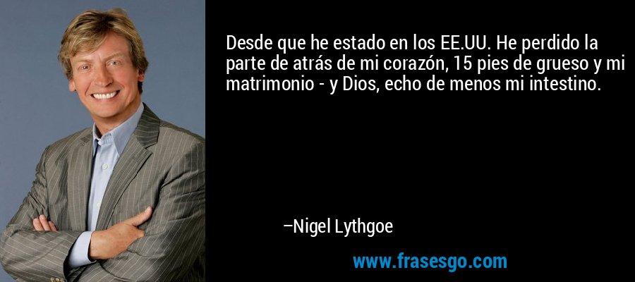 Desde que he estado en los EE.UU. He perdido la parte de atrás de mi corazón, 15 pies de grueso y mi matrimonio - y Dios, echo de menos mi intestino. – Nigel Lythgoe
