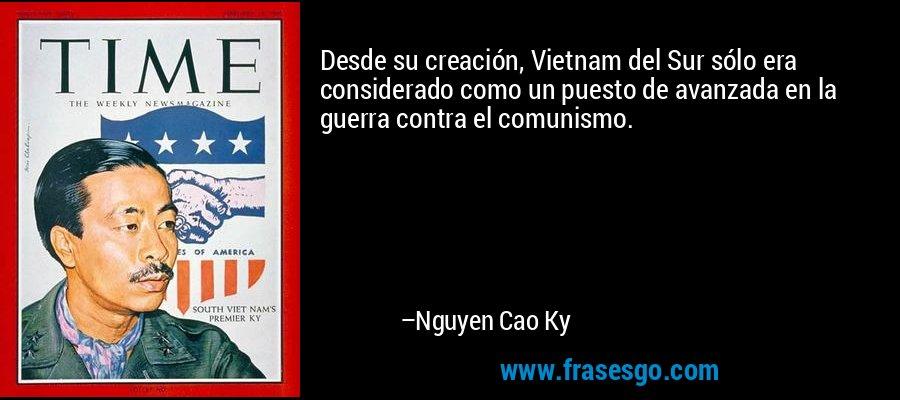 Desde su creación, Vietnam del Sur sólo era considerado como un puesto de avanzada en la guerra contra el comunismo. – Nguyen Cao Ky