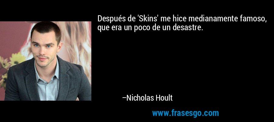 Después de 'Skins' me hice medianamente famoso, que era un poco de un desastre. – Nicholas Hoult