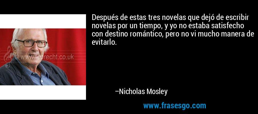 Después de estas tres novelas que dejó de escribir novelas por un tiempo, y yo no estaba satisfecho con destino romántico, pero no vi mucho manera de evitarlo. – Nicholas Mosley