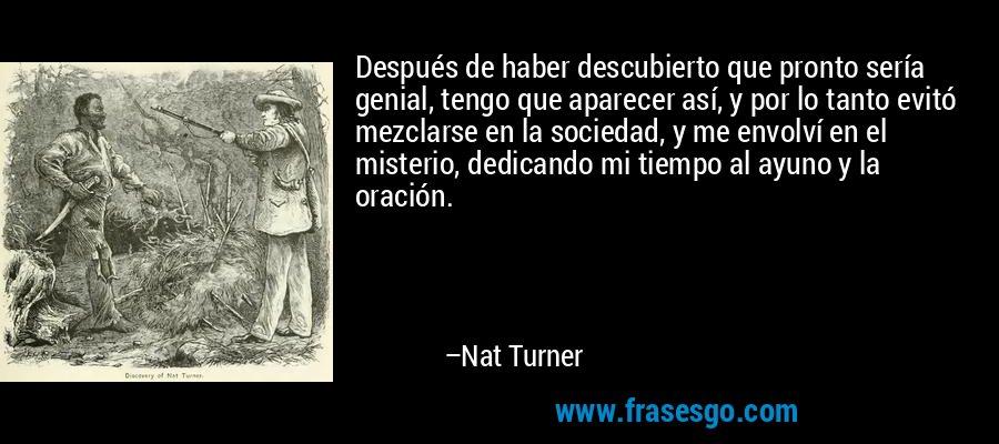 Después de haber descubierto que pronto sería genial, tengo que aparecer así, y por lo tanto evitó mezclarse en la sociedad, y me envolví en el misterio, dedicando mi tiempo al ayuno y la oración. – Nat Turner