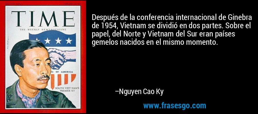 Después de la conferencia internacional de Ginebra de 1954, Vietnam se dividió en dos partes. Sobre el papel, del Norte y Vietnam del Sur eran países gemelos nacidos en el mismo momento. – Nguyen Cao Ky