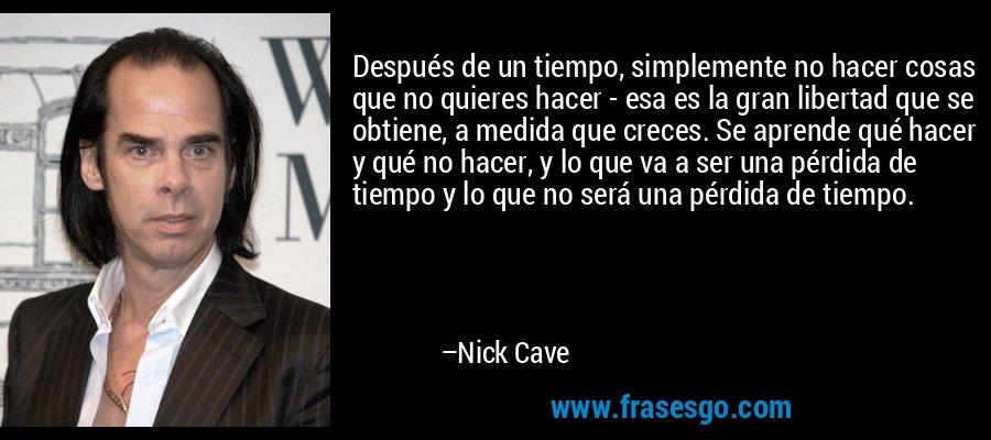 Después de un tiempo, simplemente no hacer cosas que no quieres hacer - esa es la gran libertad que se obtiene, a medida que creces. Se aprende qué hacer y qué no hacer, y lo que va a ser una pérdida de tiempo y lo que no será una pérdida de tiempo. – Nick Cave