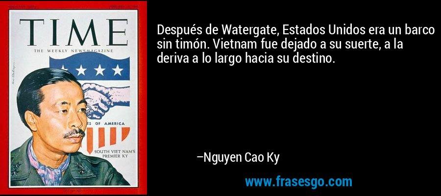 Después de Watergate, Estados Unidos era un barco sin timón. Vietnam fue dejado a su suerte, a la deriva a lo largo hacia su destino. – Nguyen Cao Ky